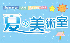 夏の美術室2017 「つくる」「みる」「かんじる」を楽しもう!
